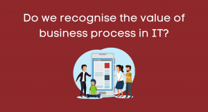 Do we recognise the value of business process in IT?