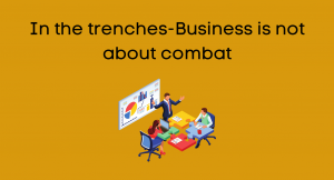 In the trenches-Business is not about combat