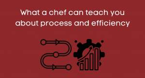 What a chef can teach you about process and efficiency