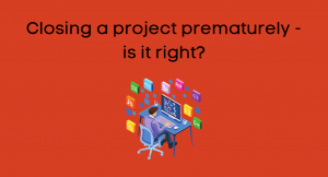 Closing a project prematurely – is it right?