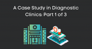 A Case Study in Diagnostic Clinics: Part 1 of 3