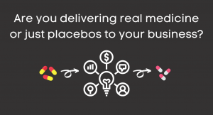 Announcement: Are you delivering real medicine or just placebos to your business?