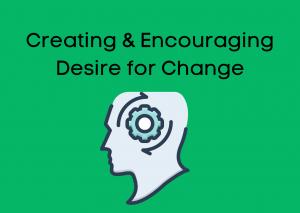 Creating & Encouraging Desire for Change