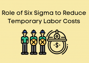 Role of Six Sigma to Reduce Temporary Labor Costs