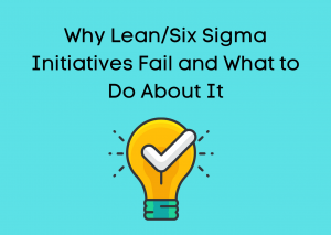Why Lean/Six Sigma Initiatives Fail and What to Do About It