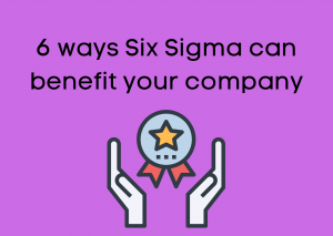 6 ways Six Sigma can benefit your company