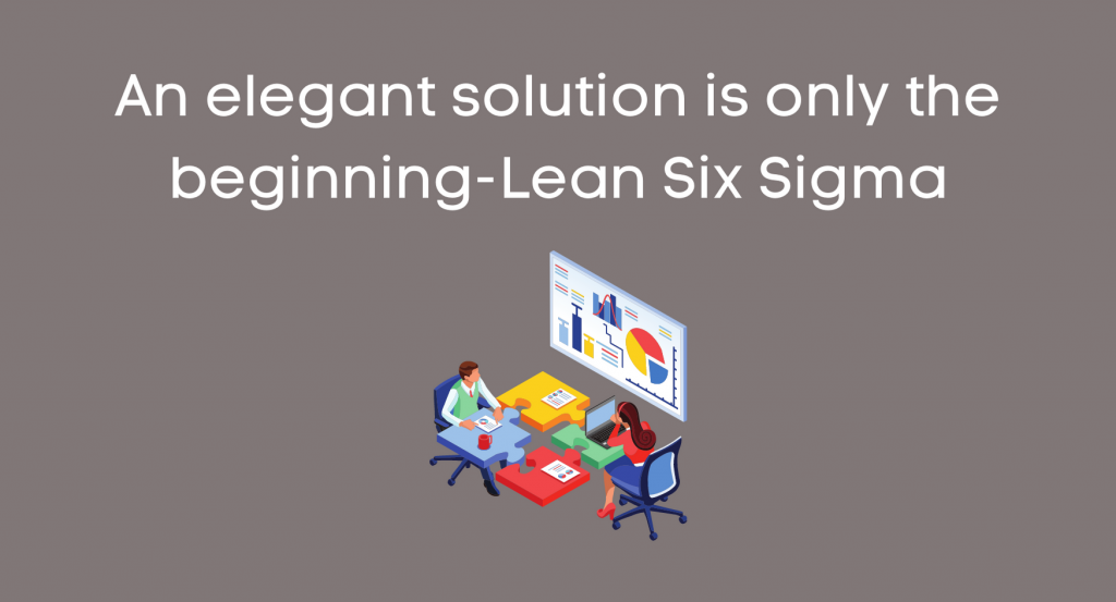 An elegant solution is only the beginning-Lean Six Sigma
