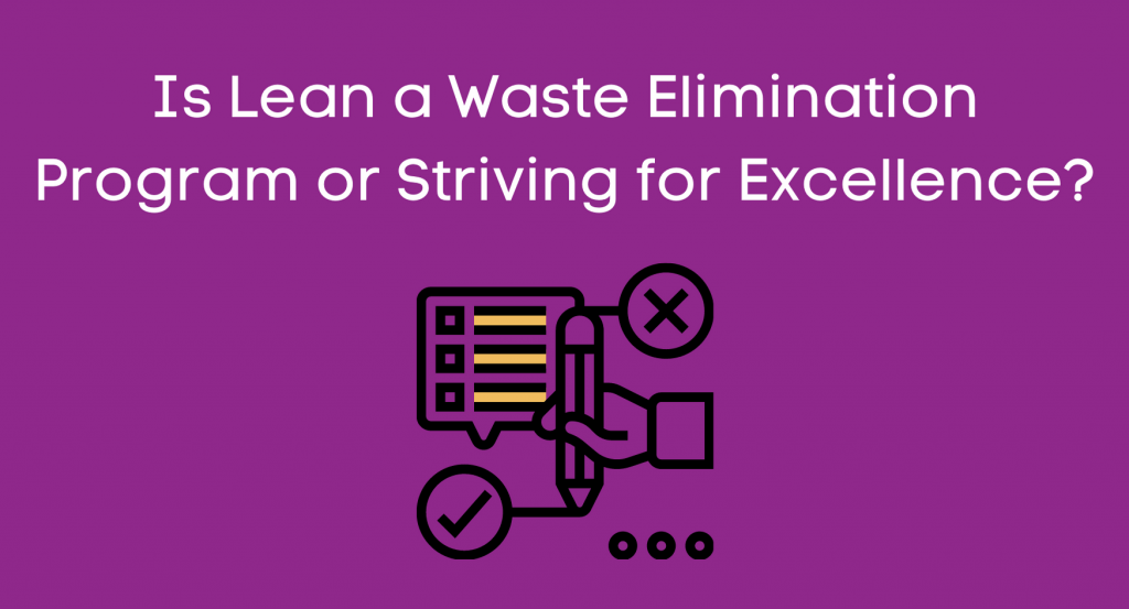 Is Lean a Waste Elimination Program or Striving for Excellence?Is Lean a Waste Elimination Program or Striving for Excellence?