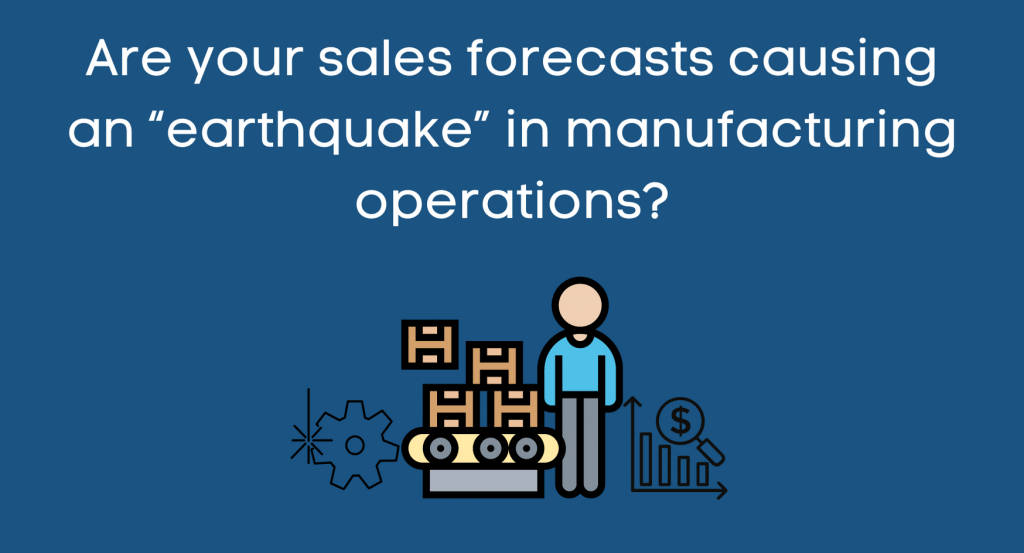"""Are your sales forecasts causing an """"earthquake"""" in manufacturing operations?"""
