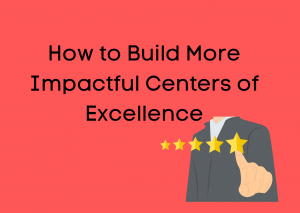 How to Build More Impactful Centers of Excellence