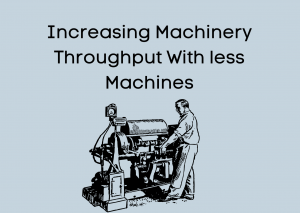 Increasing Machinery Throughput With less Machines