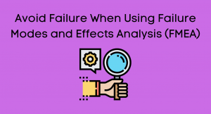 Avoid Failure When Using Failure Modes and Effects Analysis (FMEA)