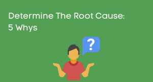 Determine The Root Cause: 5 Whys
