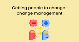 Getting people to change- change management