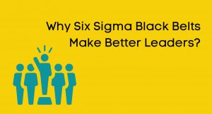 Why Six Sigma Black Belt (s) Make Better Leaders?