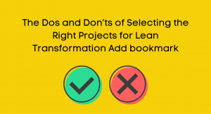 The Dos and Don'ts of Selecting the Right Projects for Lean Transformation