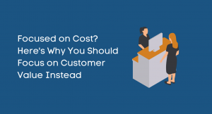 Focused on Cost? Here's Why You Should Focus on Customer Value Instead